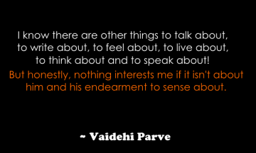 vaidehi But honestly, nothing interests me if it isn't about him and his endearment to sense about.