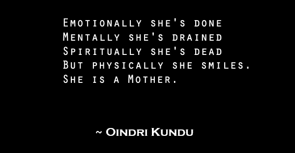 Emotionally she's done Mentally she's drained Spiritually she's dead But physically she smiles. She is a Mother.