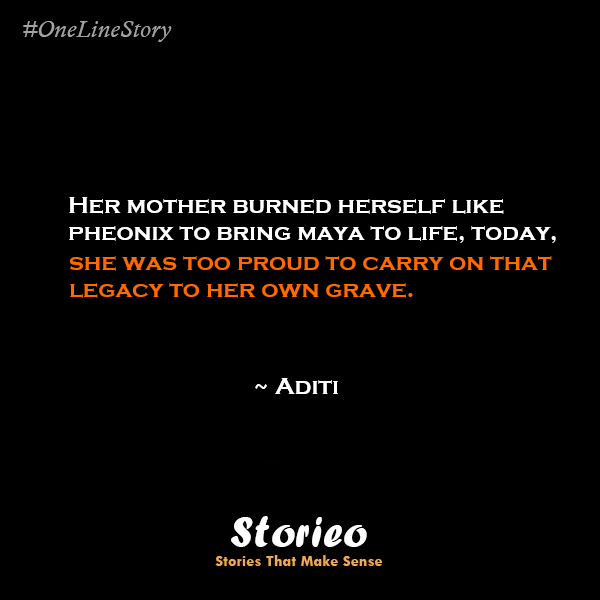 Her mother burned herself like pheonix to bring maya to life, today, she was too proud to carry on that legacy to her own grave.