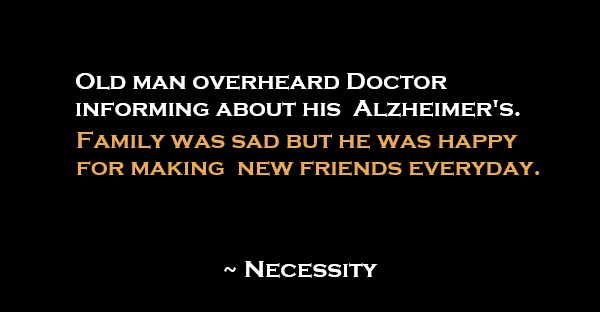 Old man overheard Doctor informing about his Alzheimer's. Family was sad but he was happy for making new friends everyday.